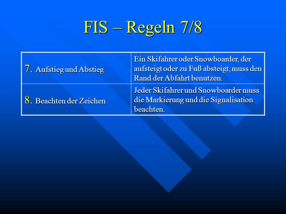 FIS – Regeln 7/8 7. Aufstieg und Abstieg Ein Skifahrer oder Snowboarder, der aufsteigt oder zu Fuß absteigt, muss den Rand der Abfahrt benutzen. 8. Be