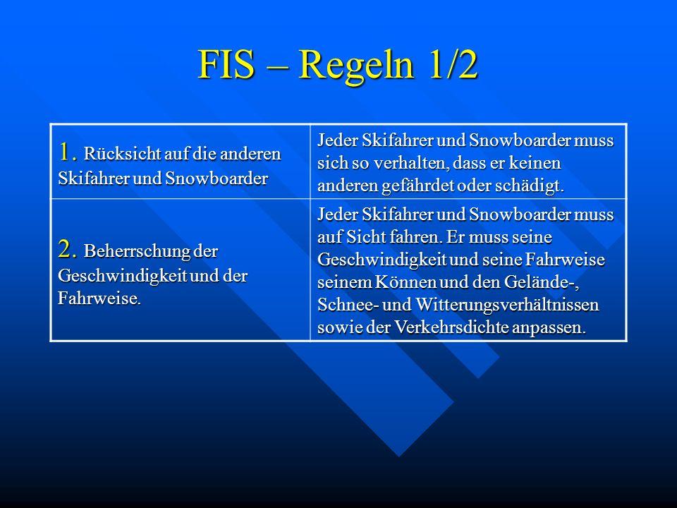 FIS – Regeln 1/2 1. Rücksicht auf die anderen Skifahrer und Snowboarder Jeder Skifahrer und Snowboarder muss sich so verhalten, dass er keinen anderen