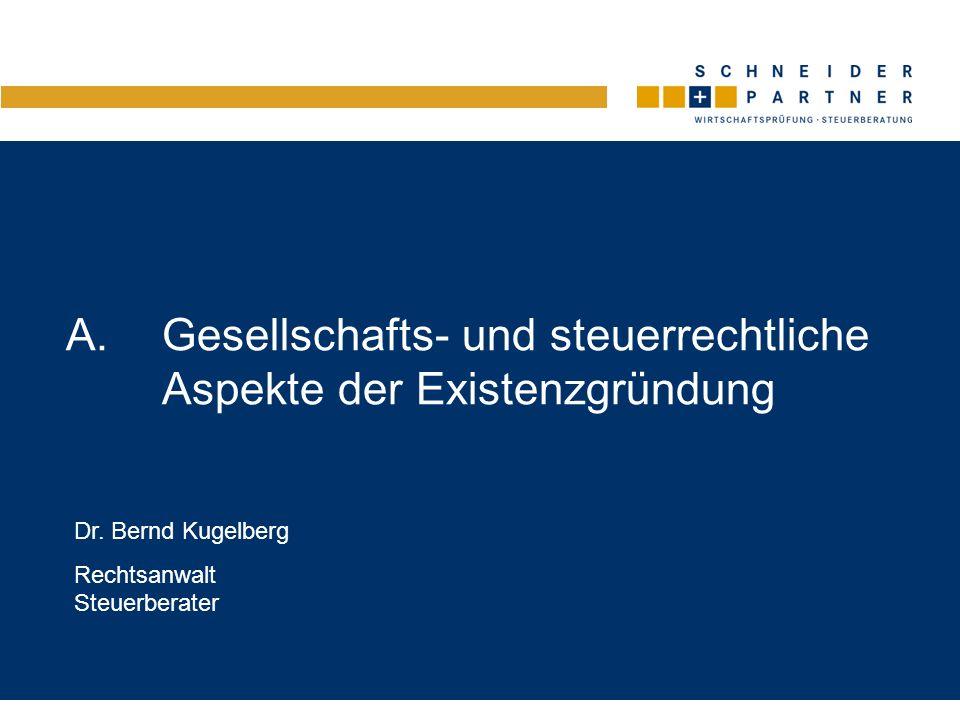 A.Gesellschafts- und steuerrechtliche Aspekte der Existenzgründung Dr. Bernd Kugelberg Rechtsanwalt Steuerberater