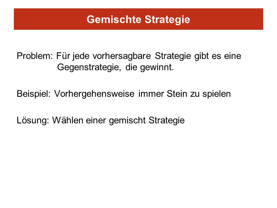 Gemischte Strategie Problem: Für jede vorhersagbare Strategie gibt es eine Gegenstrategie, die gewinnt. Beispiel: Vorhergehensweise immer Stein zu spi
