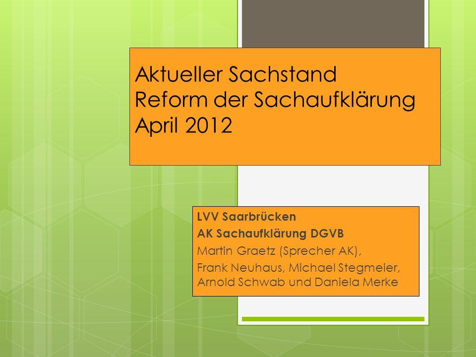 Aktueller Sachstand Reform der Sachaufklärung April 2012 LVV Saarbrücken AK Sachaufklärung DGVB Martin Graetz (Sprecher AK), Frank Neuhaus, Michael St