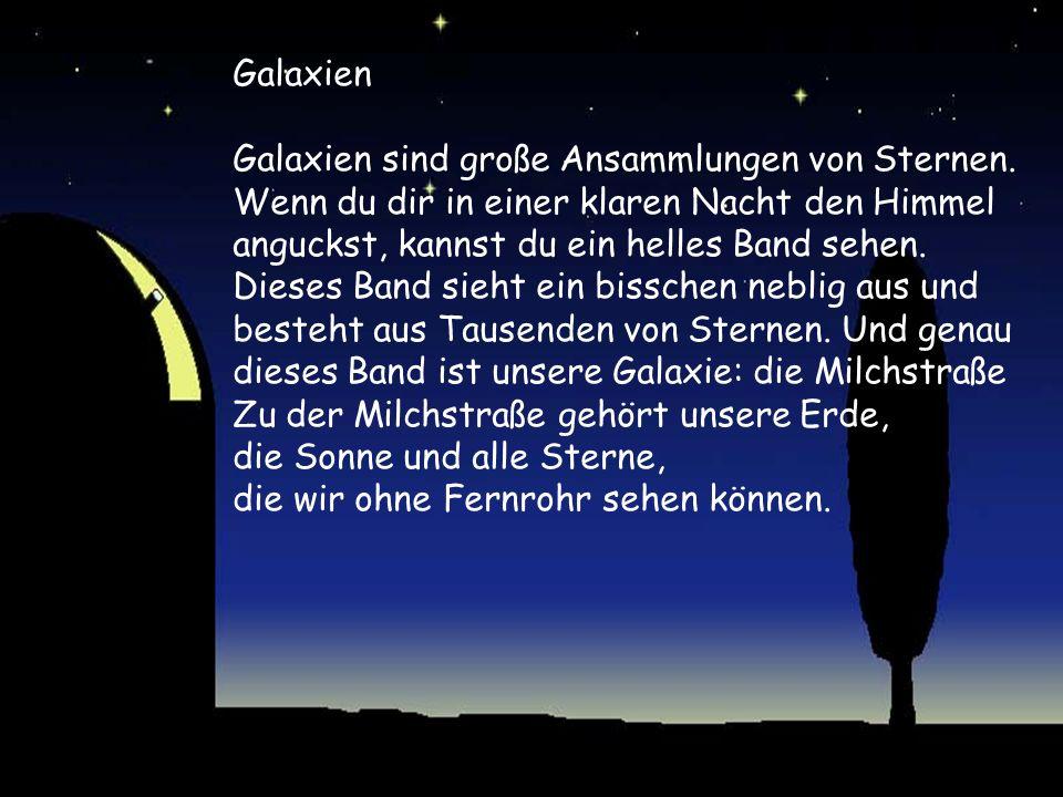 Galaxien Galaxien sind große Ansammlungen von Sternen. Wenn du dir in einer klaren Nacht den Himmel anguckst, kannst du ein helles Band sehen. Dieses