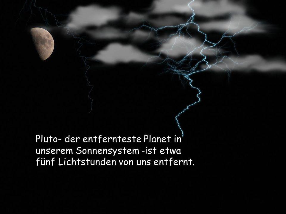 Pluto- der entfernteste Planet in unserem Sonnensystem -ist etwa fünf Lichtstunden von uns entfernt.