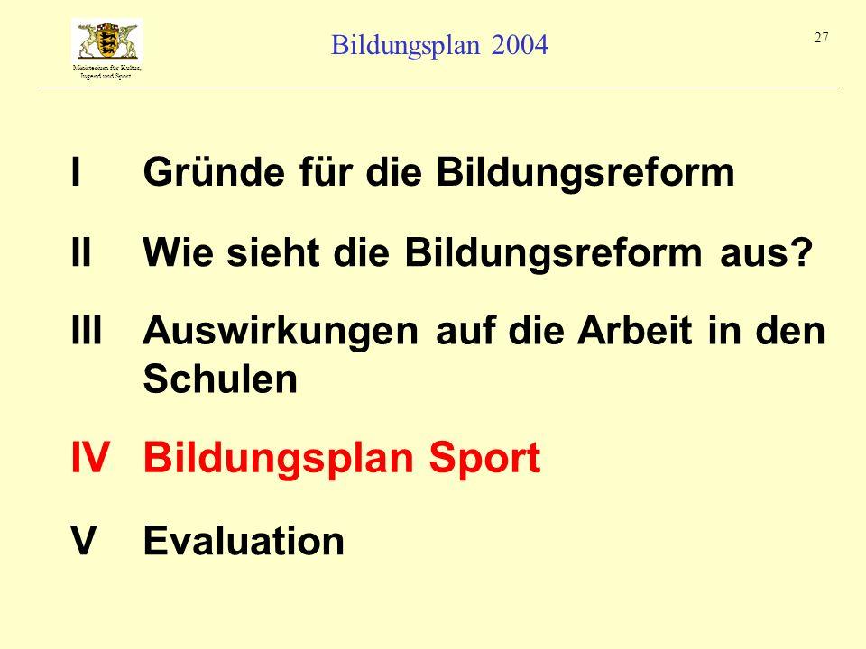 Ministerium für Kultus, Jugend und Sport Bildungsplan 2004 27 IGründe für die Bildungsreform IIIAuswirkungen auf die Arbeit in den Schulen IIWie sieht