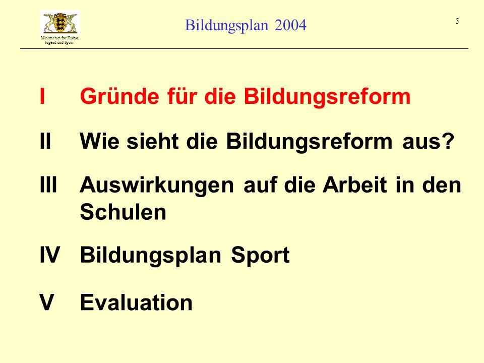 Ministerium für Kultus, Jugend und Sport Bildungsplan 2004 5 IGründe für die Bildungsreform IIIAuswirkungen auf die Arbeit in den Schulen IIWie sieht