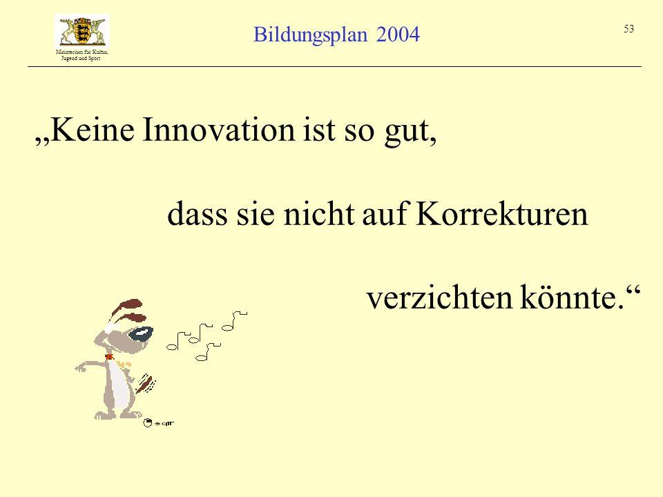 Ministerium für Kultus, Jugend und Sport Bildungsplan 2004 53 Keine Innovation ist so gut, dass sie nicht auf Korrekturen verzichten könnte.