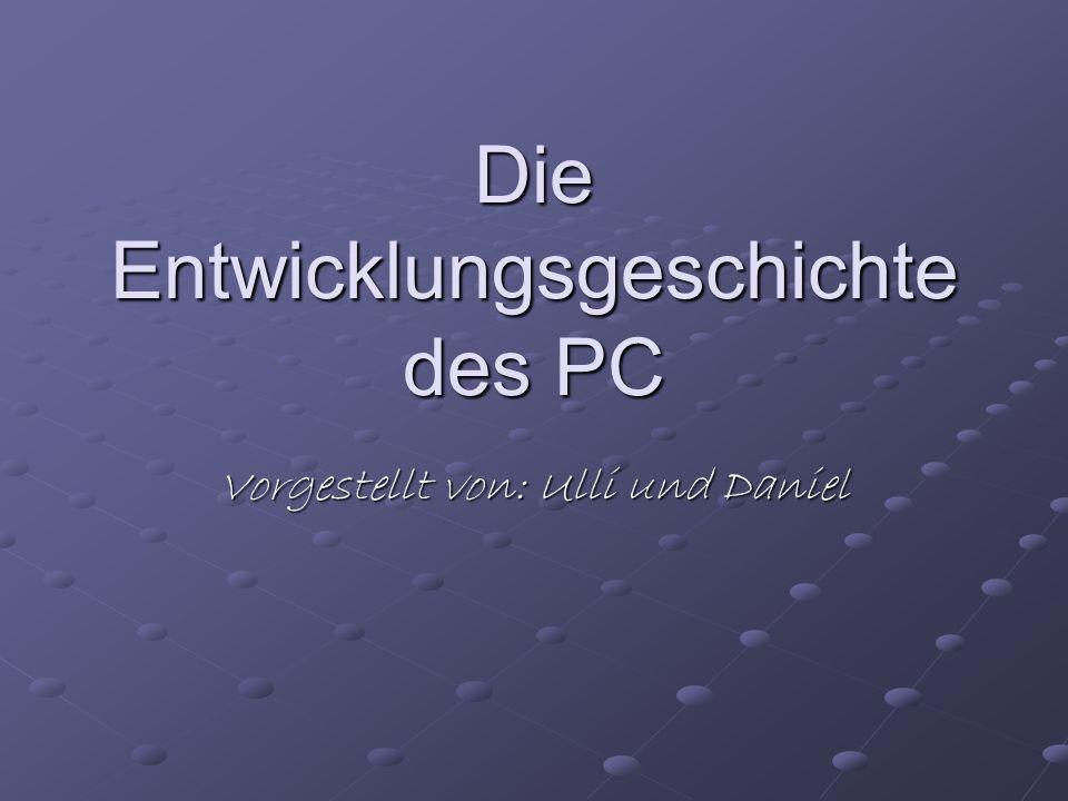 Die Entwicklungsgeschichte des PC Vorgestellt von: Ulli und Daniel