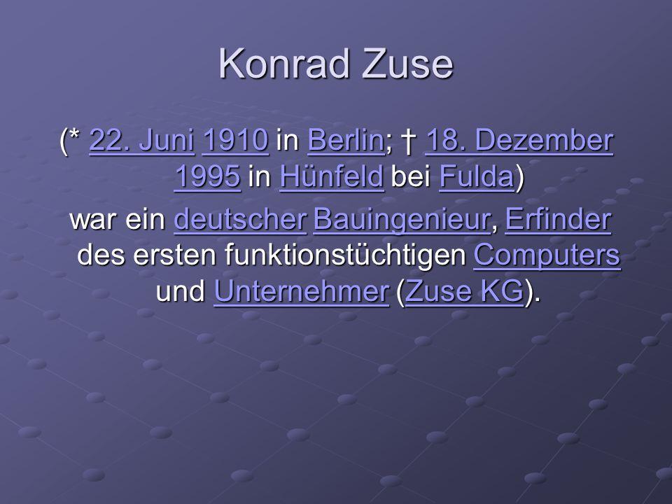 Konrad Zuse (* 22. Juni 1910 in Berlin; 18. Dezember 1995 in Hünfeld bei Fulda) 22. Juni1910Berlin18. Dezember 1995HünfeldFulda22. Juni1910Berlin18. D