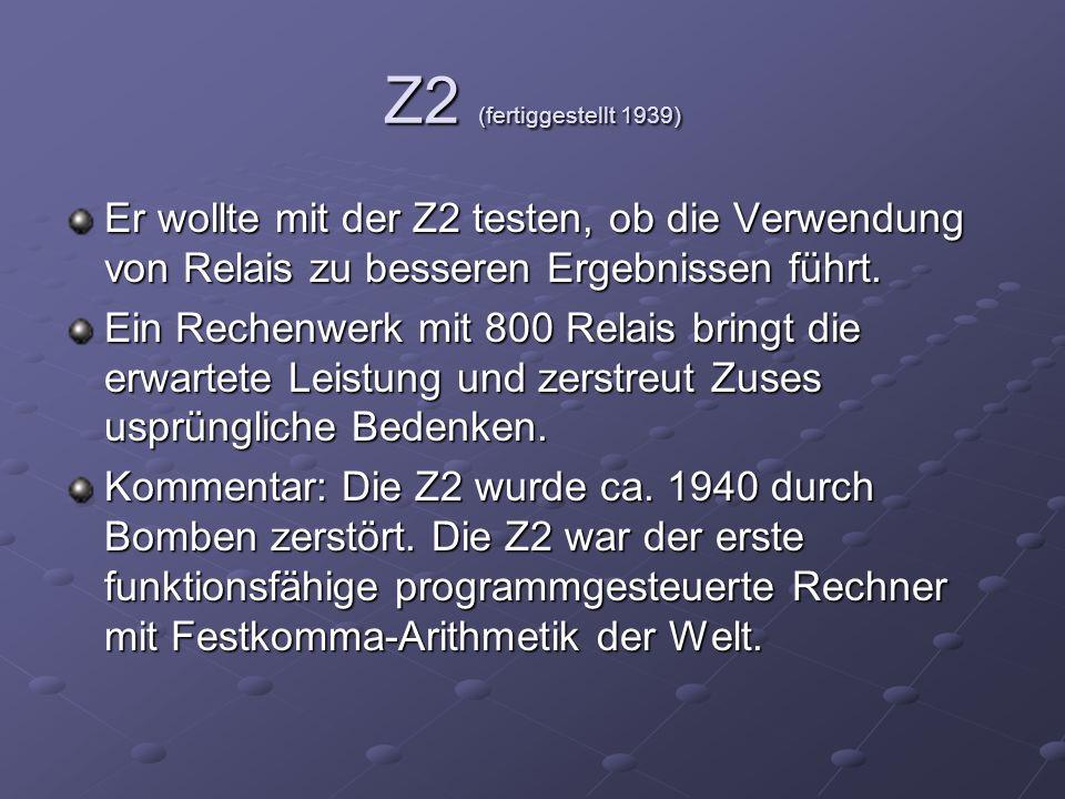 Z2 (fertiggestellt 1939) Er wollte mit der Z2 testen, ob die Verwendung von Relais zu besseren Ergebnissen führt. Ein Rechenwerk mit 800 Relais bringt