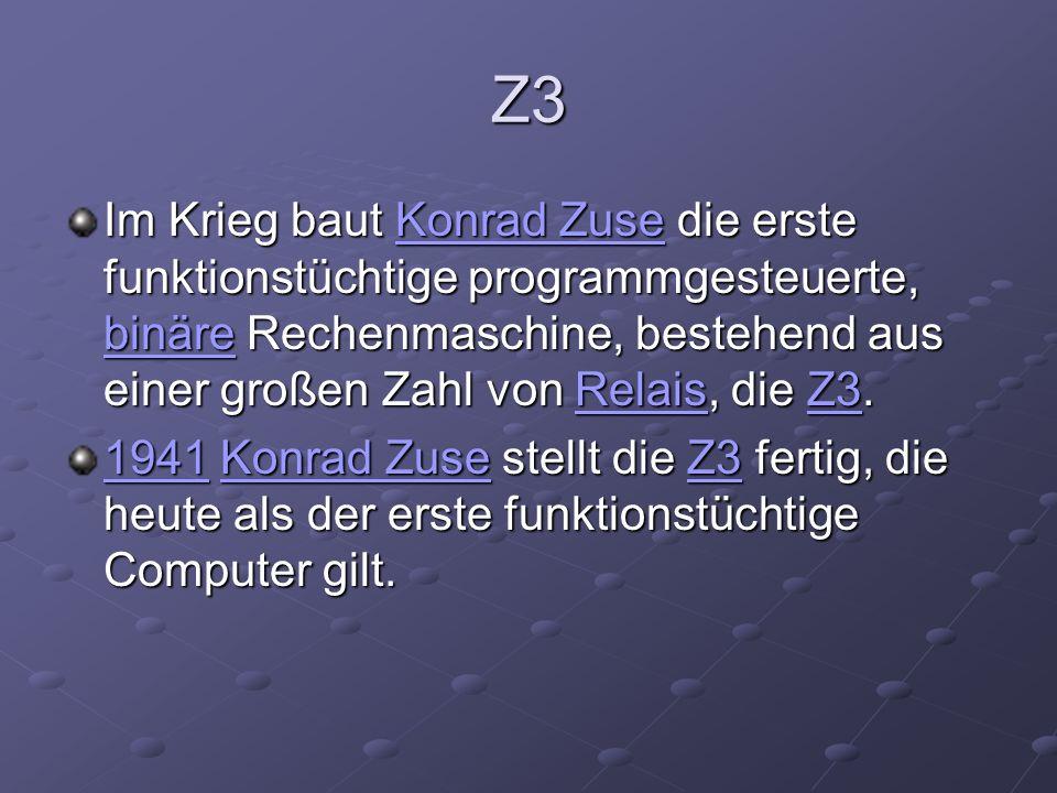 Z3 Im Krieg baut Konrad Zuse die erste funktionstüchtige programmgesteuerte, binäre Rechenmaschine, bestehend aus einer großen Zahl von Relais, die Z3