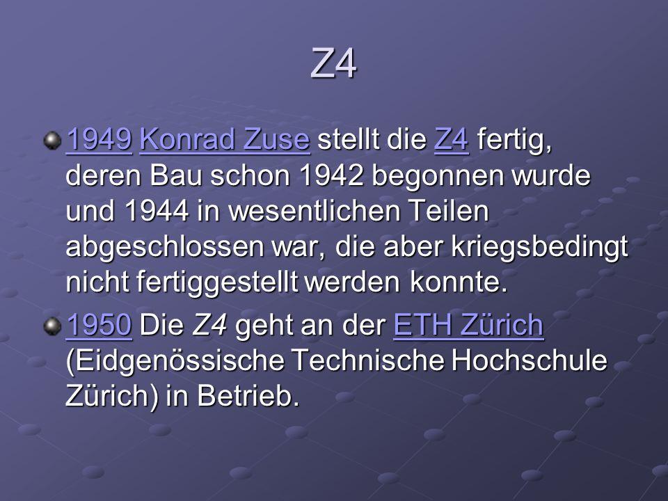 Z4 19491949 Konrad Zuse stellt die Z4 fertig, deren Bau schon 1942 begonnen wurde und 1944 in wesentlichen Teilen abgeschlossen war, die aber kriegsbe