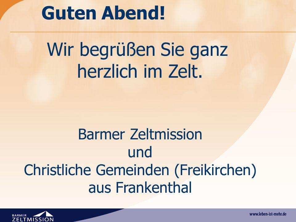 Wir begrüßen Sie ganz herzlich im Zelt. Barmer Zeltmission und Christliche Gemeinden (Freikirchen) aus Frankenthal Guten Abend!