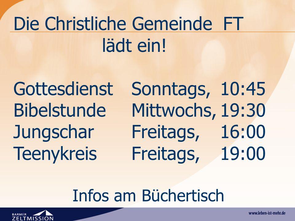 Die Christliche Gemeinde FT lädt ein! Gottesdienst Sonntags, 10:45 BibelstundeMittwochs,19:30 JungscharFreitags, 16:00 TeenykreisFreitags,19:00 Infos