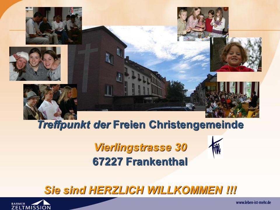 Treffpunkt der Freien Christengemeinde Vierlingstrasse 30 67227 Frankenthal Sie sind HERZLICH WILLKOMMEN !!!