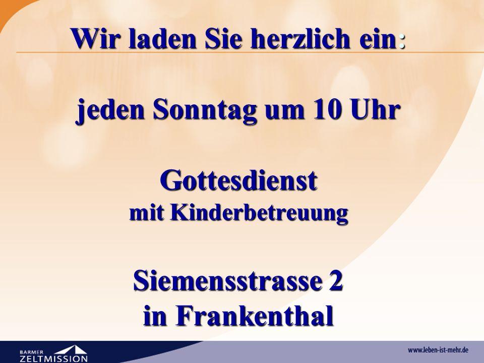 Wir laden Sie herzlich ein: jeden Sonntag um 10 Uhr Gottesdienst mit Kinderbetreuung Siemensstrasse 2 in Frankenthal