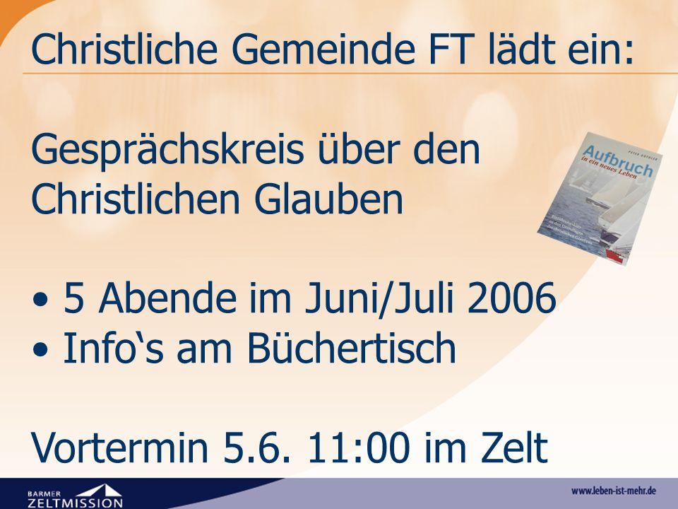 Christliche Gemeinde FT lädt ein: Gesprächskreis über den Christlichen Glauben 5 Abende im Juni/Juli 2006 Infos am Büchertisch Vortermin 5.6. 11:00 im
