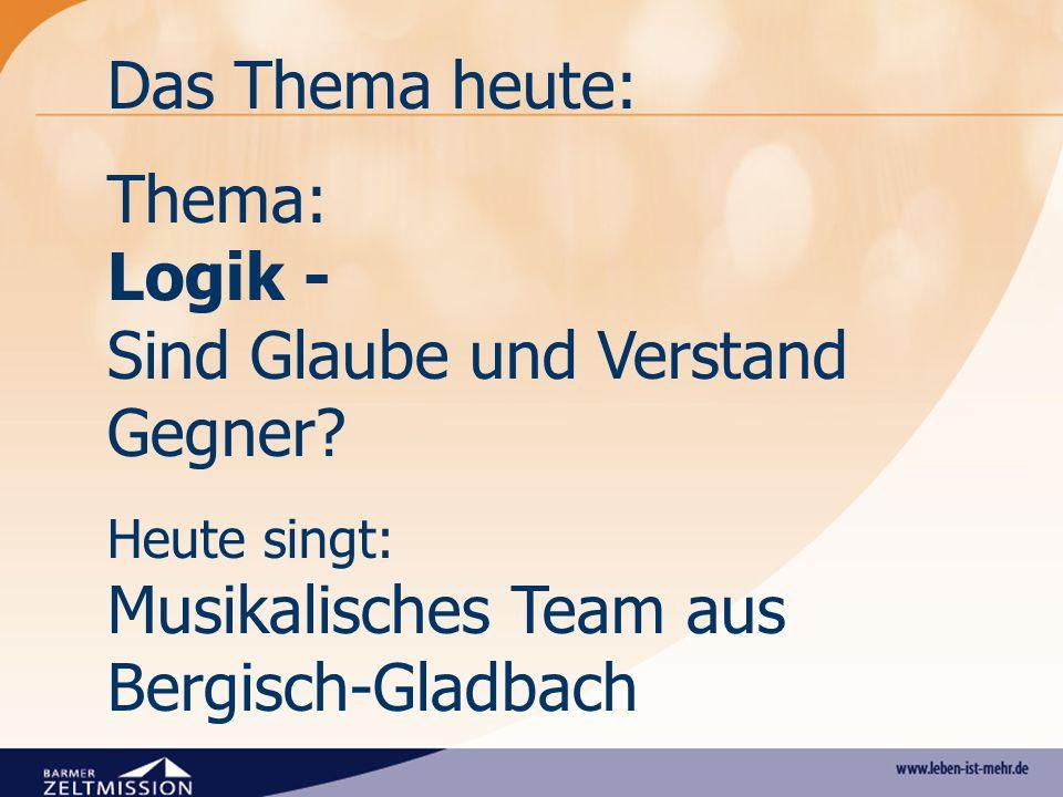Das Thema heute: Thema: Logik - Sind Glaube und Verstand Gegner? Heute singt: Musikalisches Team aus Bergisch-Gladbach