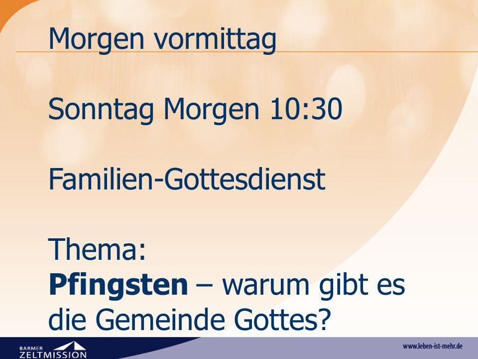 Morgen vormittag Sonntag Morgen 10:30 Familien-Gottesdienst Thema: Pfingsten – warum gibt es die Gemeinde Gottes?