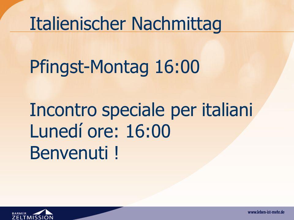 Italienischer Nachmittag Pfingst-Montag 16:00 Incontro speciale per italiani Lunedí ore: 16:00 Benvenuti !