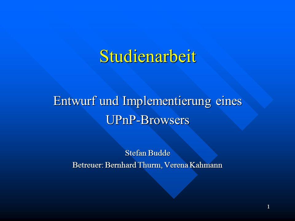 1 Studienarbeit Entwurf und Implementierung eines UPnP-Browsers Stefan Budde Betreuer: Bernhard Thurm, Verena Kahmann