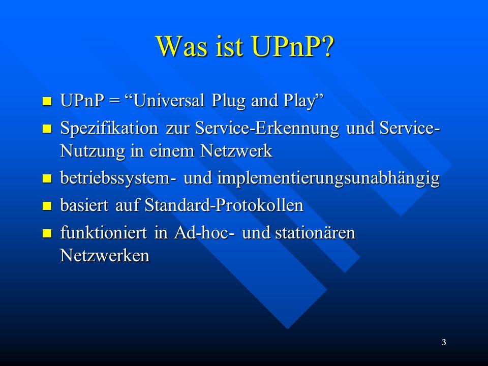 3 Was ist UPnP? UPnP = Universal Plug and Play UPnP = Universal Plug and Play Spezifikation zur Service-Erkennung und Service- Nutzung in einem Netzwe