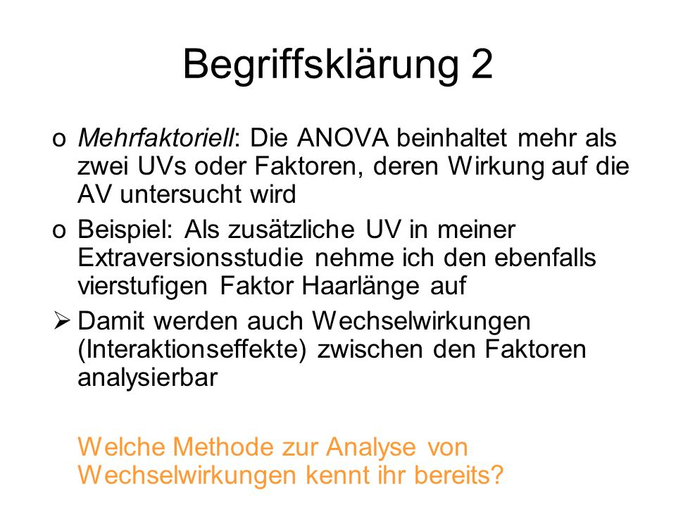 oMehrfaktoriell: Die ANOVA beinhaltet mehr als zwei UVs oder Faktoren, deren Wirkung auf die AV untersucht wird oBeispiel: Als zusätzliche UV in meine