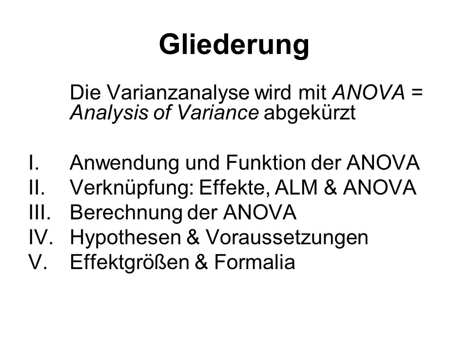 Gliederung Die Varianzanalyse wird mit ANOVA = Analysis of Variance abgekürzt I.Anwendung und Funktion der ANOVA II.Verknüpfung: Effekte, ALM & ANOVA