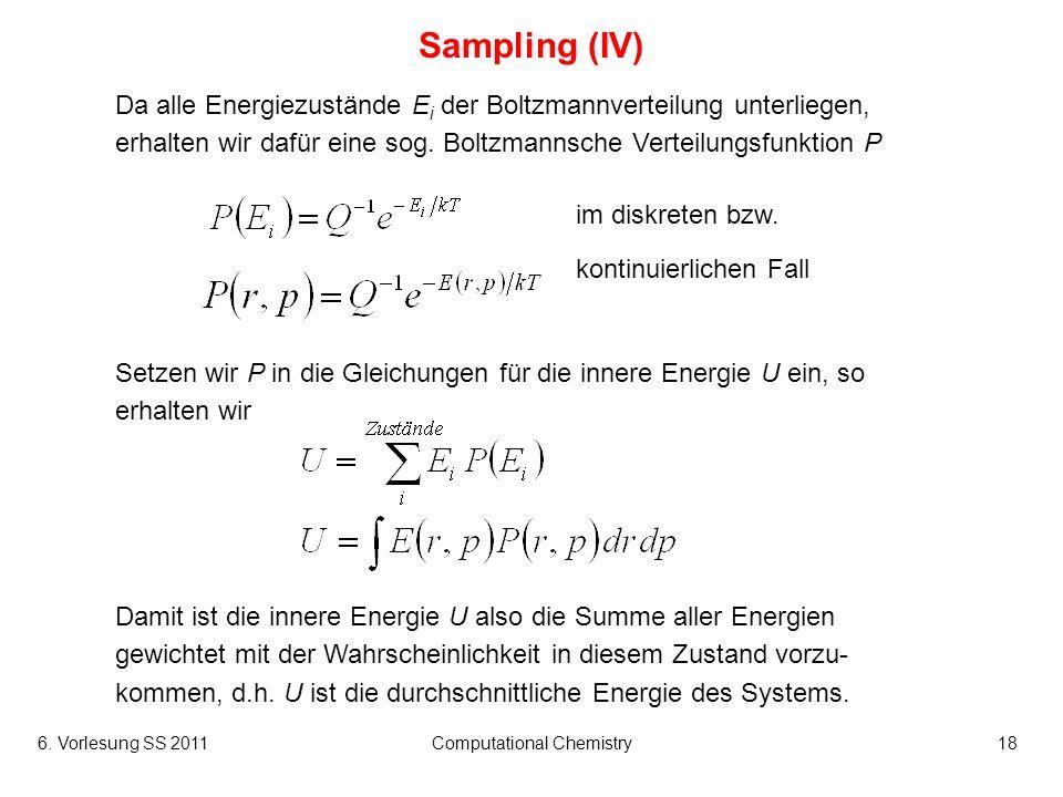 6. Vorlesung SS 2011Computational Chemistry18 Sampling (IV) Da alle Energiezustände E i der Boltzmannverteilung unterliegen, erhalten wir dafür eine s