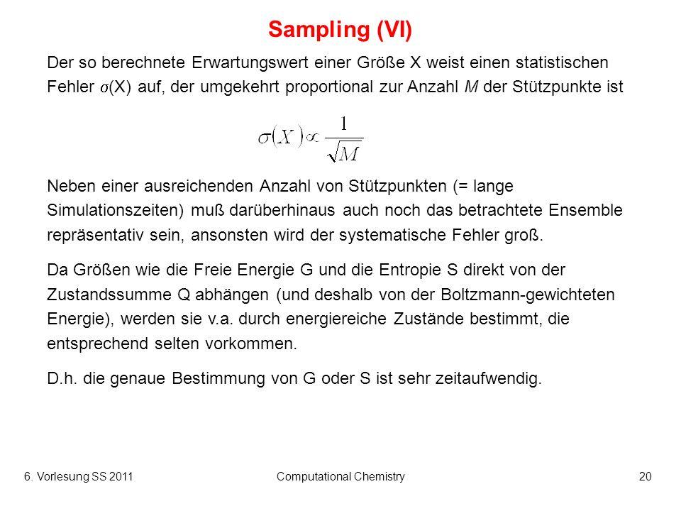 6. Vorlesung SS 2011Computational Chemistry20 Sampling (VI) Der so berechnete Erwartungswert einer Größe X weist einen statistischen Fehler (X) auf, d
