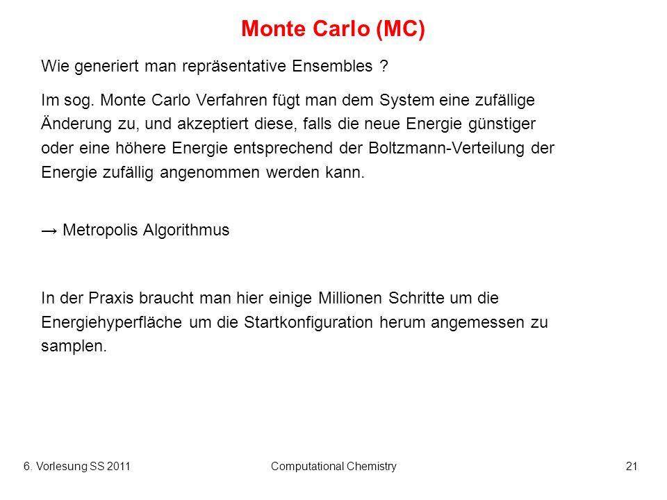 6. Vorlesung SS 2011Computational Chemistry21 Monte Carlo (MC) Wie generiert man repräsentative Ensembles ? Im sog. Monte Carlo Verfahren fügt man dem