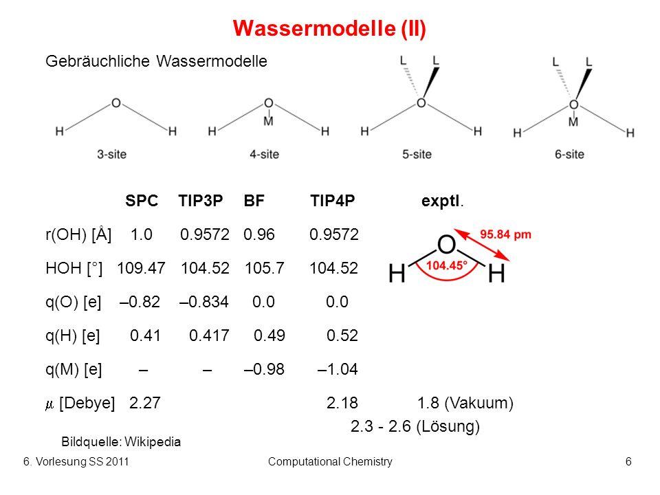 6. Vorlesung SS 2011Computational Chemistry6 Wassermodelle (II) Gebräuchliche Wassermodelle Bildquelle: Wikipedia SPCTIP3PBFTIP4P exptl. r(OH) [Å] 1.0