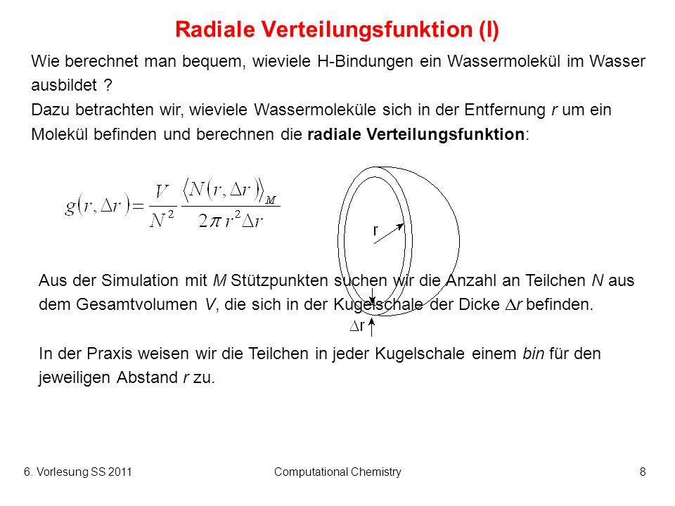 6. Vorlesung SS 2011Computational Chemistry8 Radiale Verteilungsfunktion (I) Wie berechnet man bequem, wieviele H-Bindungen ein Wassermolekül im Wasse