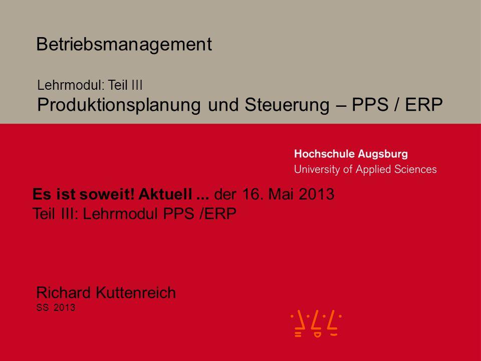 2 Betriebsmanagement Richard Kuttenreich SS 2013 Lehrmodul: Teil III Produktionsplanung und Steuerung – PPS / ERP Es ist soweit.