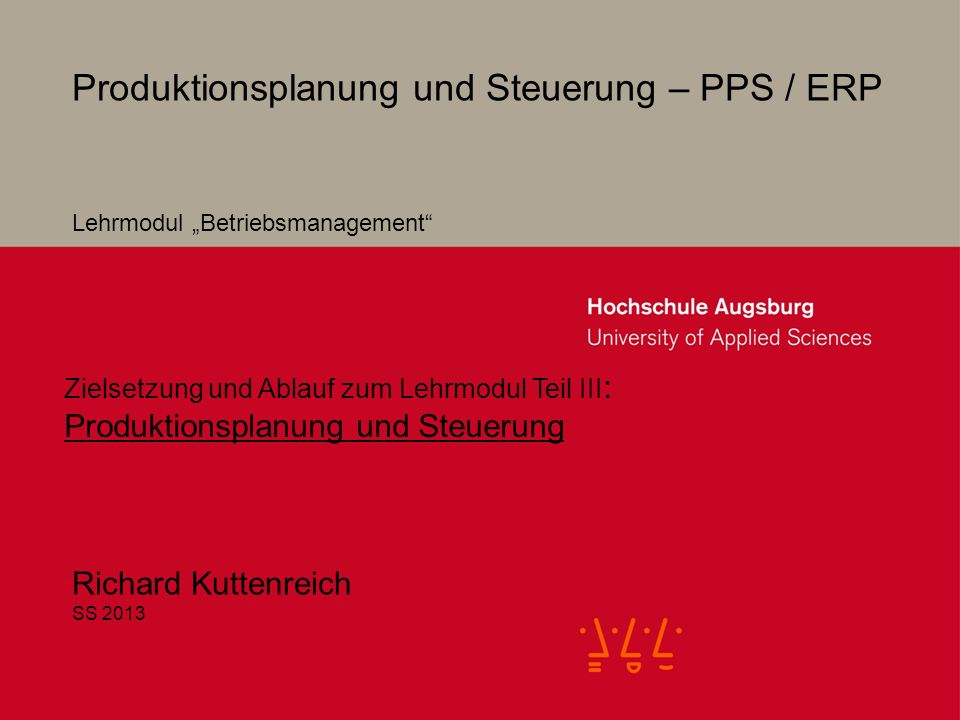 2 Produktionsplanung und Steuerung – PPS / ERP Richard Kuttenreich SS 2013 Lehrmodul Betriebsmanagement Zielsetzung und Ablauf zum Lehrmodul Teil III