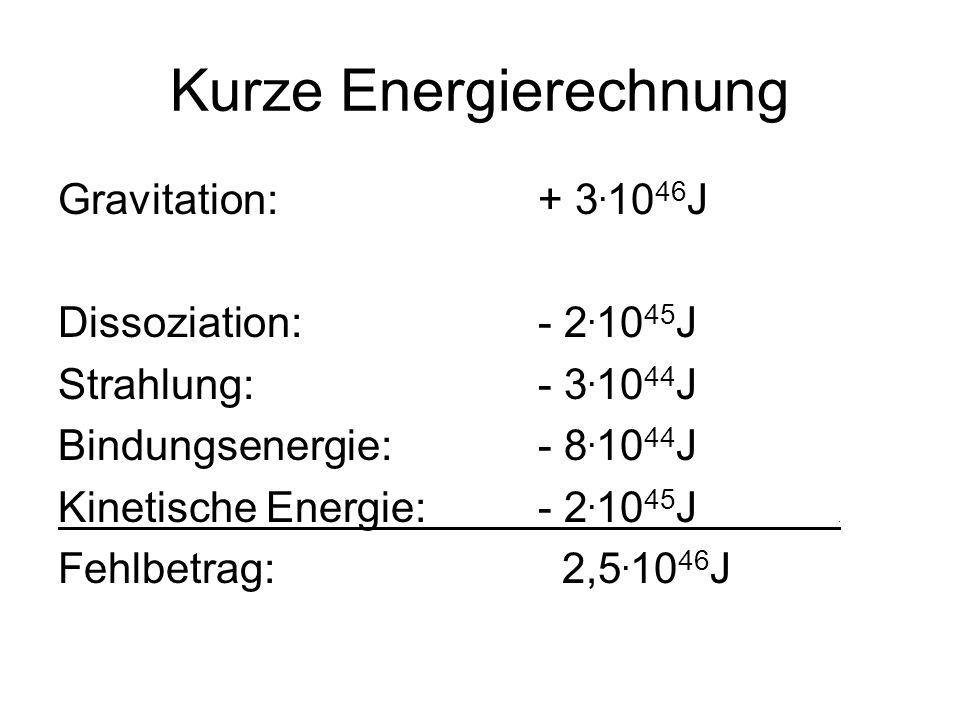 Kurze Energierechnung Gravitation:+ 3.10 46 J Dissoziation:- 2.