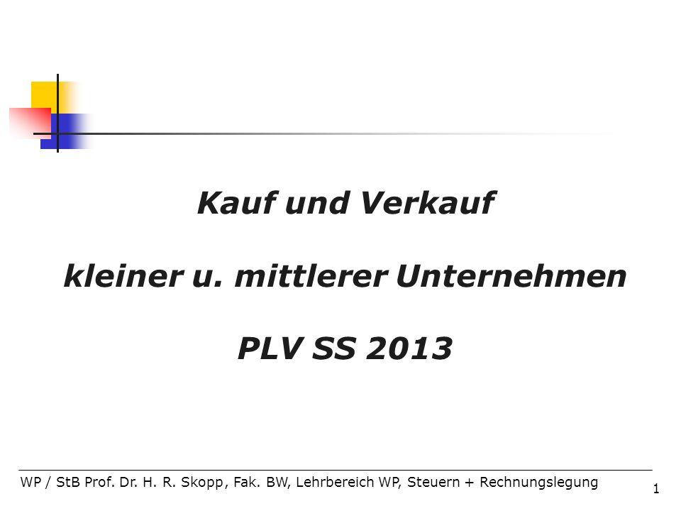 1 Kauf und Verkauf kleiner u. mittlerer Unternehmen PLV SS 2013 WP / StB Prof. Dr. H. R. Skopp, Fak. BW, Lehrbereich WP, Steuern + Rechnungslegung