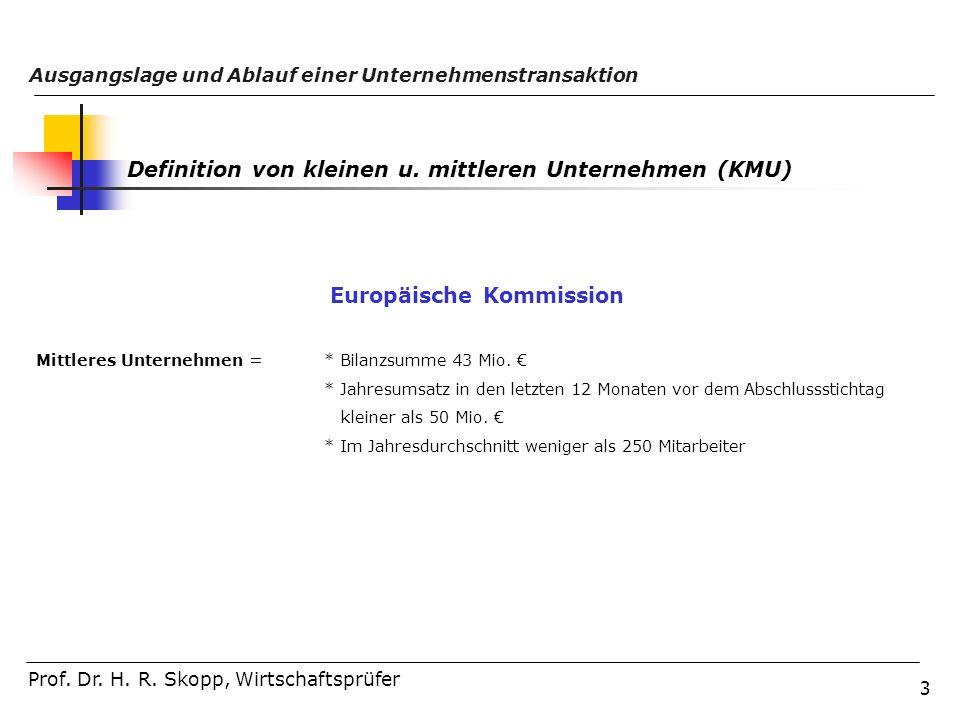 3 Ausgangslage und Ablauf einer Unternehmenstransaktion Prof. Dr. H. R. Skopp, Wirtschaftsprüfer Definition von kleinen u. mittleren Unternehmen (KMU)