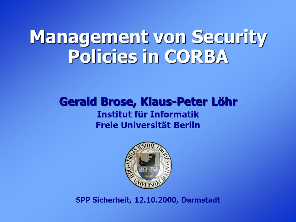 Management von Security Policies in CORBA Gerald Brose, Klaus-Peter Löhr Institut für Informatik Freie Universität Berlin SPP Sicherheit, 12.10.2000,