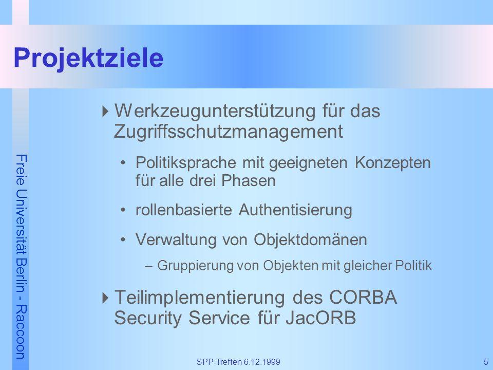 Freie Universität Berlin - Raccoon 5SPP-Treffen 6.12.1999 Projektziele Werkzeugunterstützung für das Zugriffsschutzmanagement Politiksprache mit geeig