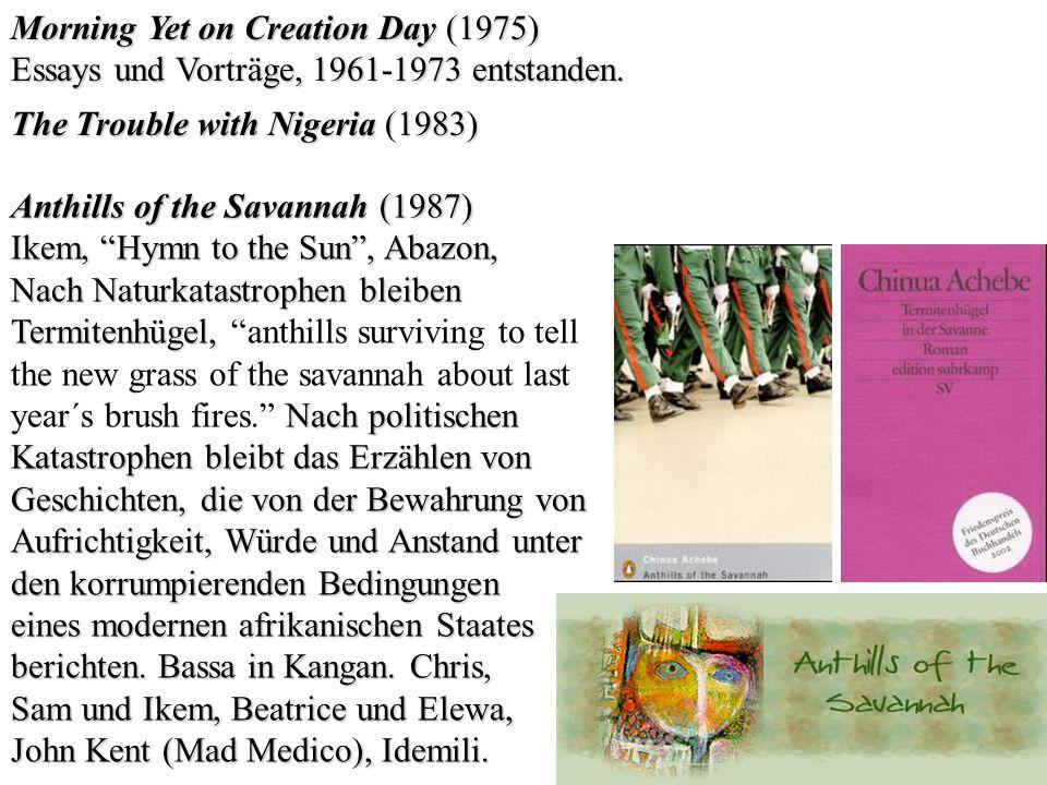 Morning Yet on Creation Day (1975) Essays und Vorträge, 1961-1973 entstanden. The Trouble with Nigeria (1983) Anthills of the Savannah (1987) Ikem, Hy