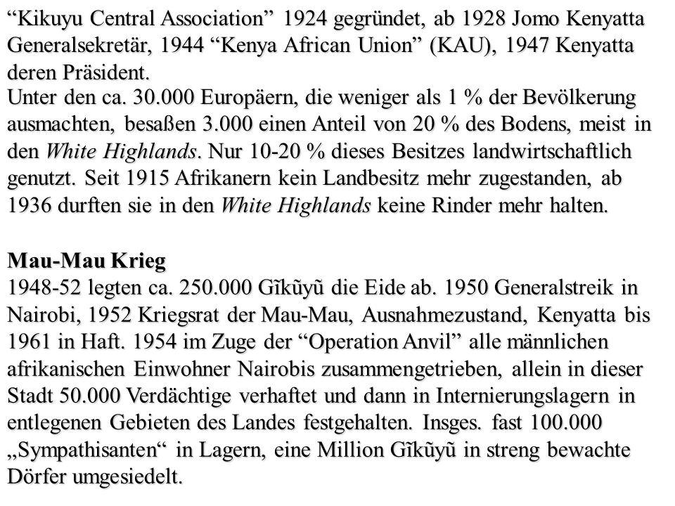 Kikuyu Central Association 1924 gegründet, ab 1928 Jomo Kenyatta Generalsekretär, 1944 Kenya African Union (KAU), 1947 Kenyatta deren Präsident. Unter