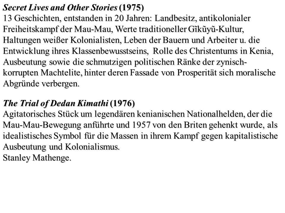 Secret Lives and Other Stories (1975) 13 Geschichten, entstanden in 20 Jahren: Landbesitz, antikolonialer Freiheitskampf der Mau-Mau, Werte traditione