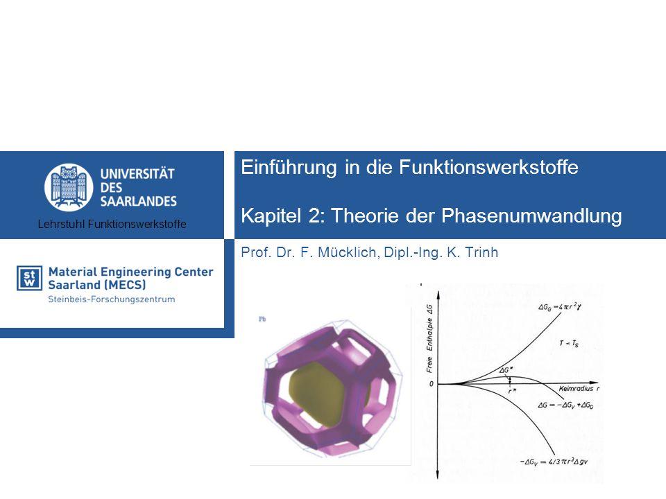 Lehrstuhl Funktionswerkstoffe Einführung in die Funktionswerkstoffe Kapitel 2: Theorie der Phasenumwandlung Prof. Dr. F. Mücklich, Dipl.-Ing. K. Trinh