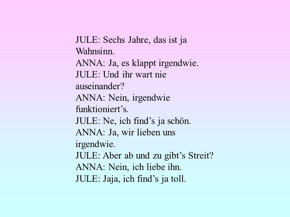 JULE: Sechs Jahre, das ist ja Wahnsinn. ANNA: Ja, es klappt irgendwie. JULE: Und ihr wart nie auseinander? ANNA: Nein, irgendwie funktionierts. JULE: