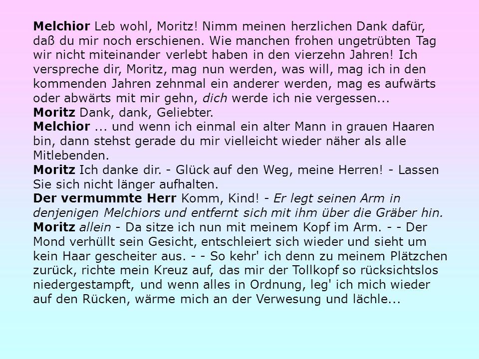 Melchior Leb wohl, Moritz! Nimm meinen herzlichen Dank dafür, daß du mir noch erschienen. Wie manchen frohen ungetrübten Tag wir nicht miteinander ver