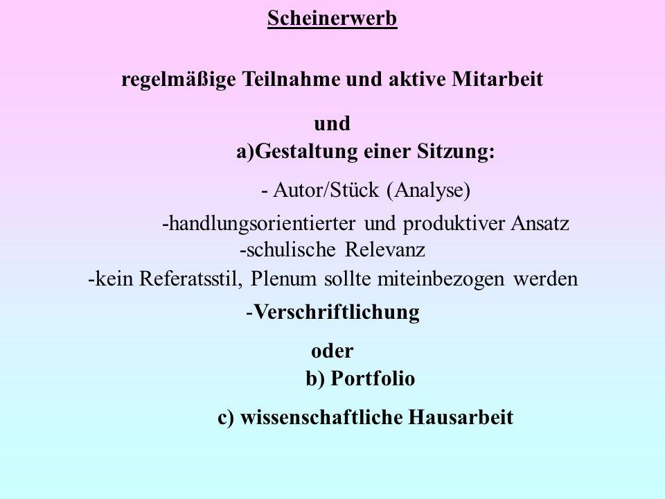 Scheinerwerb regelmäßige Teilnahme und aktive Mitarbeit und a)Gestaltung einer Sitzung: - Autor/Stück (Analyse) -handlungsorientierter und produktiver