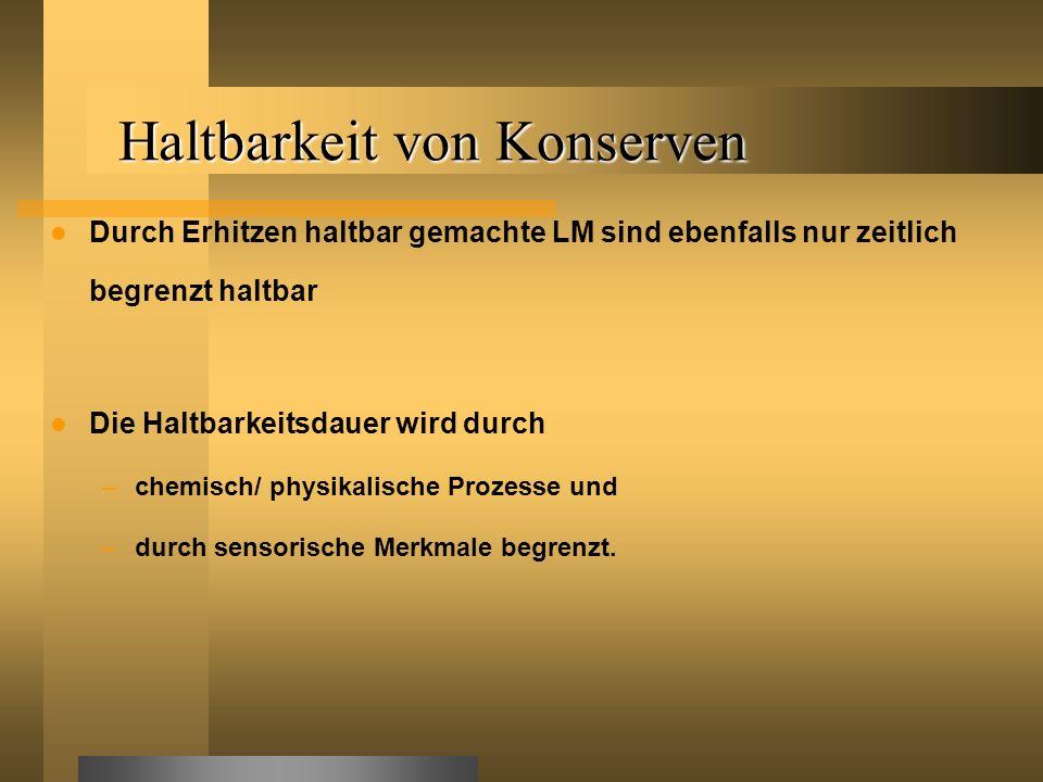 Haltbarkeit von Konserven Durch Erhitzen haltbar gemachte LM sind ebenfalls nur zeitlich begrenzt haltbar Die Haltbarkeitsdauer wird durch –chemisch/