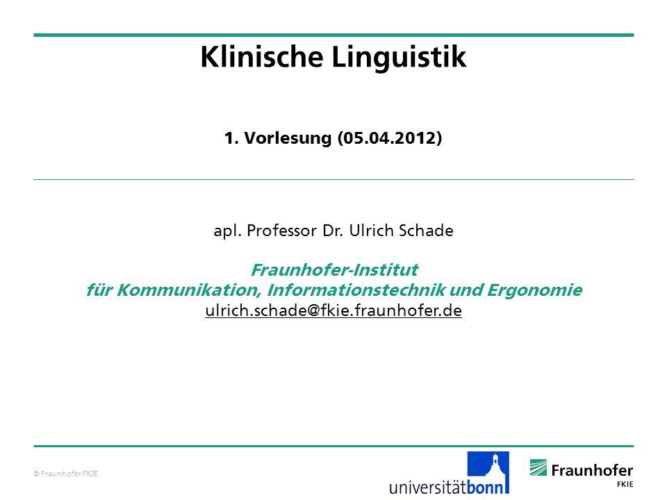 © Fraunhofer FKIE Klinische Linguistik apl. Professor Dr. Ulrich Schade Fraunhofer-Institut für Kommunikation, Informationstechnik und Ergonomie ulric