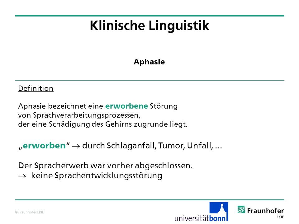 © Fraunhofer FKIE Klinische Linguistik Definition Aphasie bezeichnet eine erworbene Störung von Sprachverarbeitungsprozessen, der eine Schädigung des