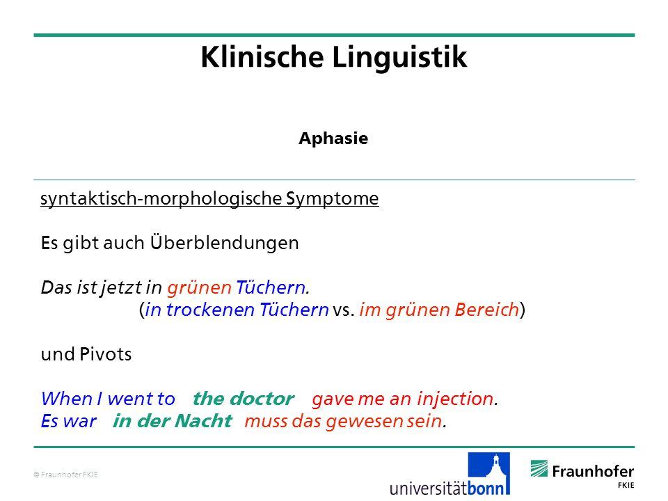 © Fraunhofer FKIE Klinische Linguistik syntaktisch-morphologische Symptome Es gibt auch Überblendungen Das ist jetzt in grünen Tüchern. ( in trockenen